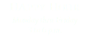 Happy Hour Monday thru Friday 3 to 6 p.m.